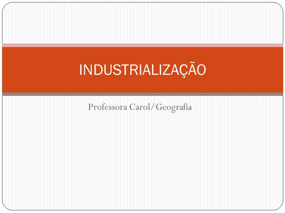 Professora Carol/Geografia INDUSTRIALIZAÇÃO