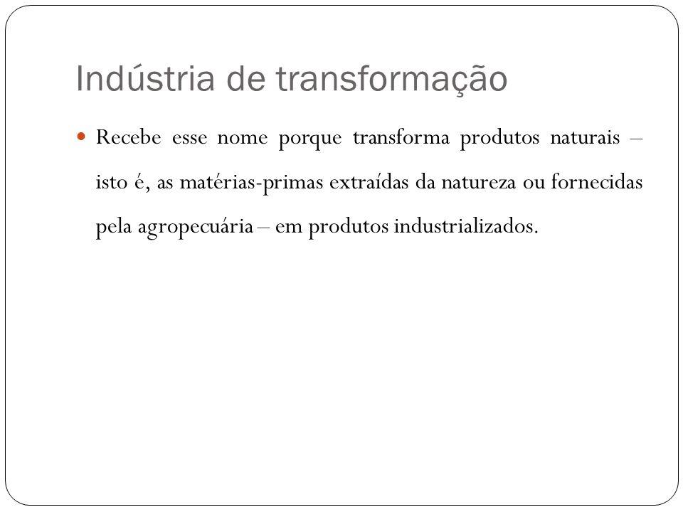 Indústria de transformação Recebe esse nome porque transforma produtos naturais – isto é, as matérias-primas extraídas da natureza ou fornecidas pela agropecuária – em produtos industrializados.