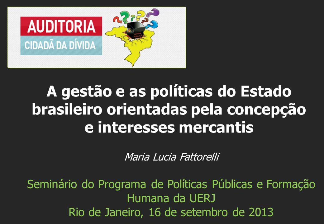 Maria Lucia Fattorelli Seminário do Programa de Políticas Públicas e Formação Humana da UERJ Rio de Janeiro, 16 de setembro de 2013 A gestão e as políticas do Estado brasileiro orientadas pela concepção e interesses mercantis