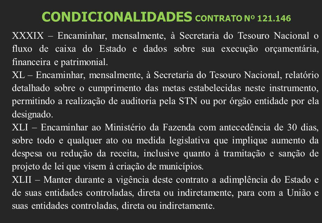 CONDICIONALIDADES CONTRATO Nº 121.146 XXXIX – Encaminhar, mensalmente, à Secretaria do Tesouro Nacional o fluxo de caixa do Estado e dados sobre sua execução orçamentária, financeira e patrimonial.
