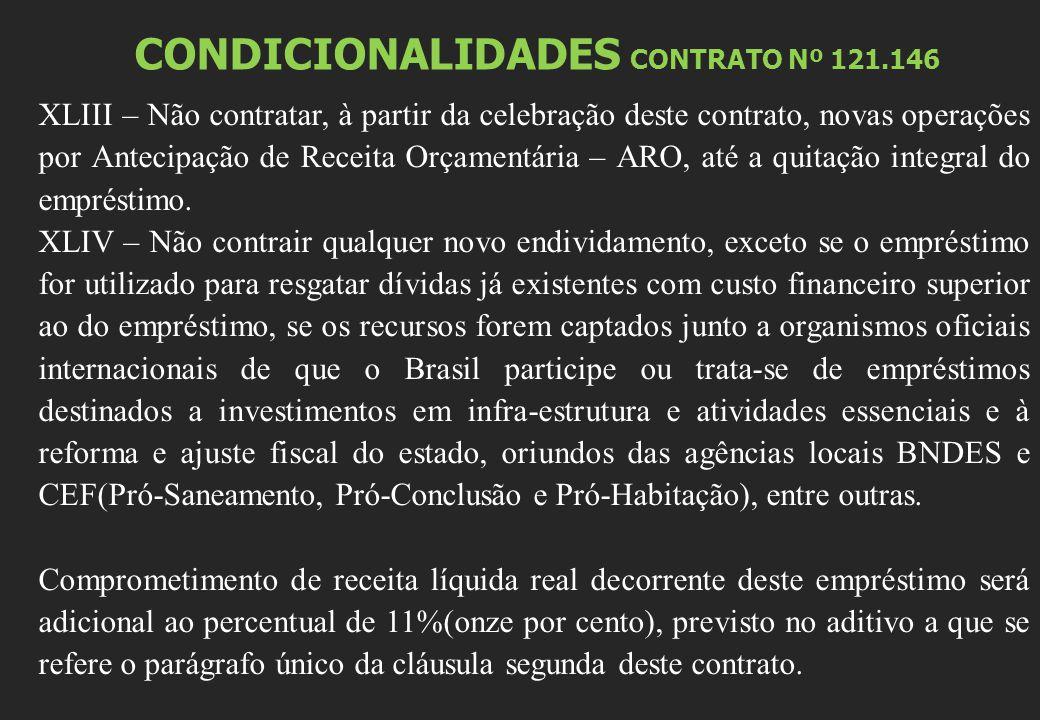 CONDICIONALIDADES CONTRATO Nº 121.146 XLIII – Não contratar, à partir da celebração deste contrato, novas operações por Antecipação de Receita Orçamentária – ARO, até a quitação integral do empréstimo.