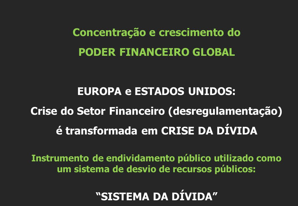 Concentração e crescimento do PODER FINANCEIRO GLOBAL EUROPA e ESTADOS UNIDOS: Crise do Setor Financeiro (desregulamentação) é transformada em CRISE DA DÍVIDA Instrumento de endividamento público utilizado como um sistema de desvio de recursos públicos: SISTEMA DA DÍVIDA