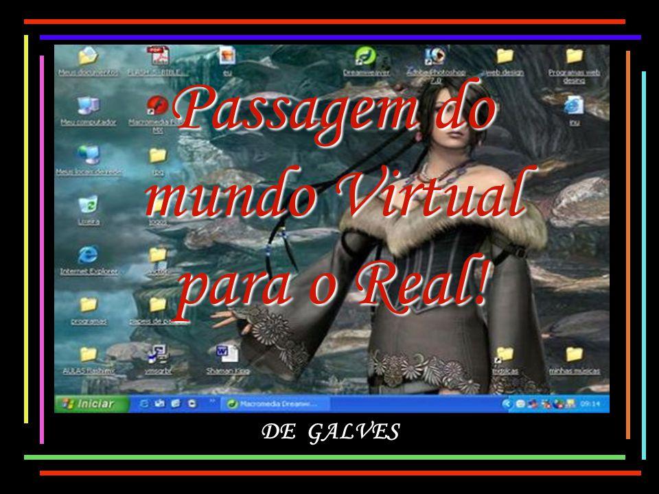 Passagem do mundo Virtual para o Real! DE GALVES
