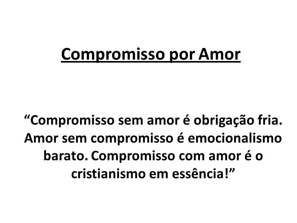 Compromisso por Amor Compromisso sem amor é obrigação fria. Amor sem compromisso é emocionalismo barato. Compromisso com amor é o cristianismo em essê