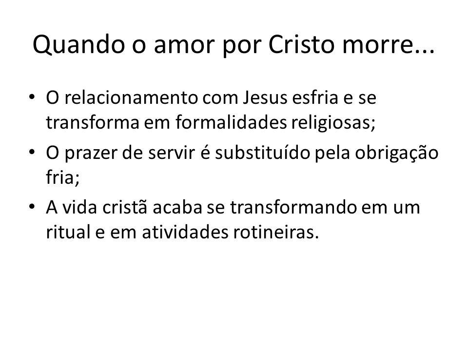 Quando o amor por Cristo morre... O relacionamento com Jesus esfria e se transforma em formalidades religiosas; O prazer de servir é substituído pela