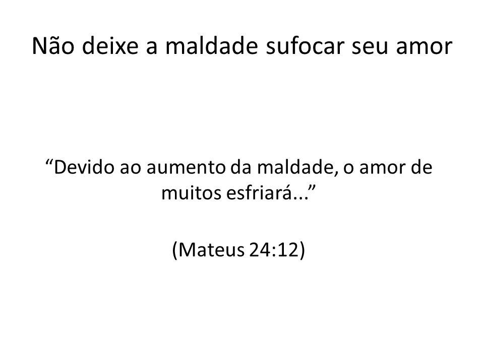Não deixe a maldade sufocar seu amor Devido ao aumento da maldade, o amor de muitos esfriará... (Mateus 24:12)