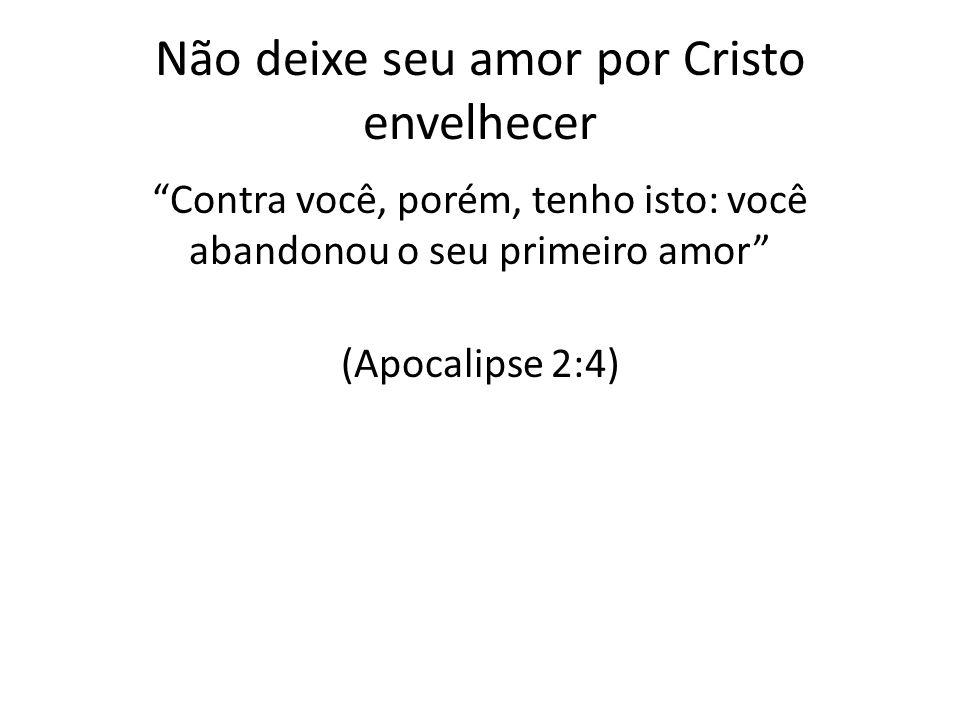 Não deixe seu amor por Cristo envelhecer Contra você, porém, tenho isto: você abandonou o seu primeiro amor (Apocalipse 2:4)