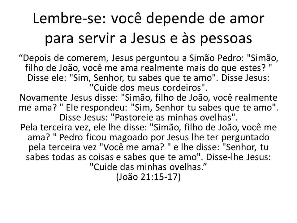 Lembre-se: você depende de amor para servir a Jesus e às pessoas Depois de comerem, Jesus perguntou a Simão Pedro: Simão, filho de João, você me ama realmente mais do que estes.