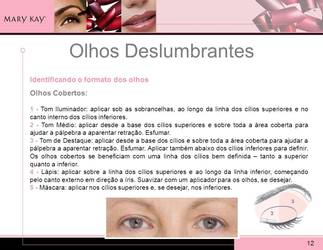 Olhos Deslumbrantes 12 Identificando o formato dos olhos Olhos Cobertos: 1 - Tom Iluminador: aplicar sob as sobrancelhas, ao longo da linha dos cílios
