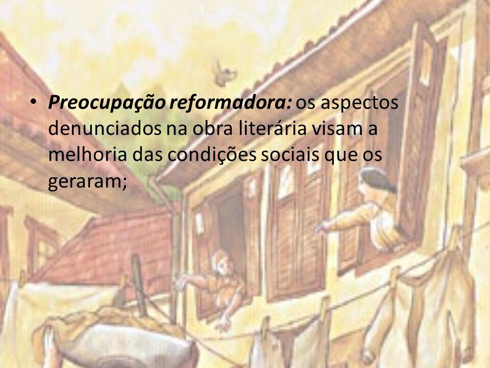 Preocupação reformadora: os aspectos denunciados na obra literária visam a melhoria das condições sociais que os geraram;