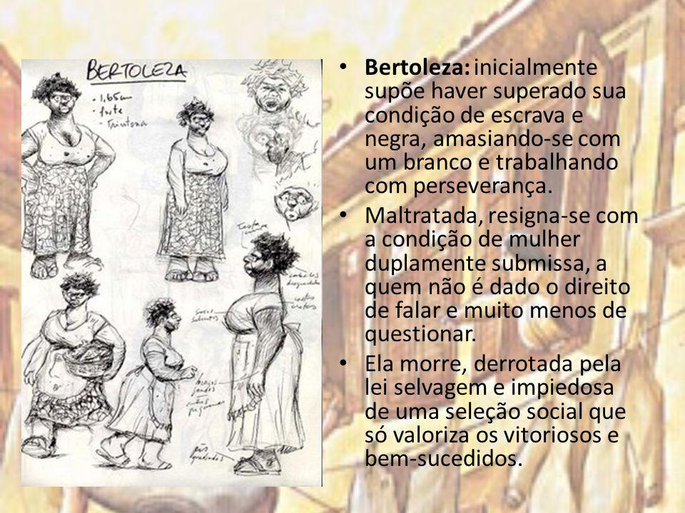 Bertoleza: inicialmente supõe haver superado sua condição de escrava e negra, amasiando-se com um branco e trabalhando com perseverança. Maltratada, r