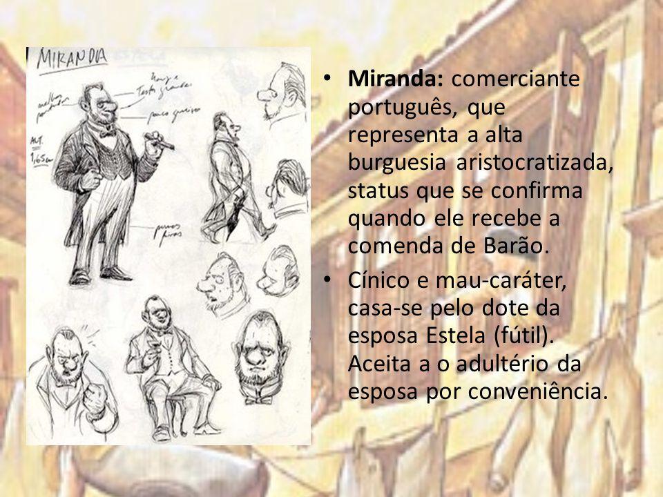 Miranda: comerciante português, que representa a alta burguesia aristocratizada, status que se confirma quando ele recebe a comenda de Barão. Cínico e
