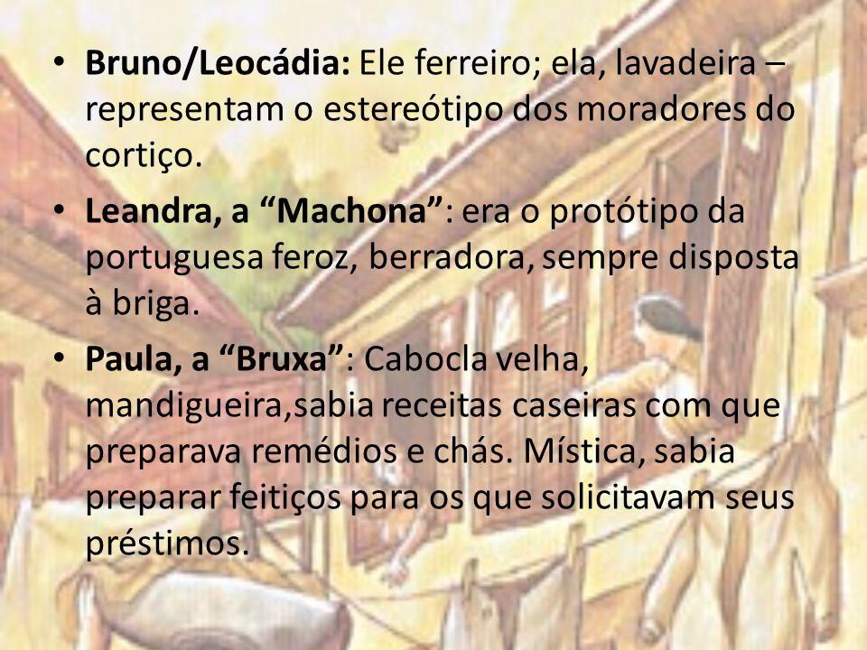 Bruno/Leocádia: Ele ferreiro; ela, lavadeira – representam o estereótipo dos moradores do cortiço. Leandra, a Machona: era o protótipo da portuguesa f