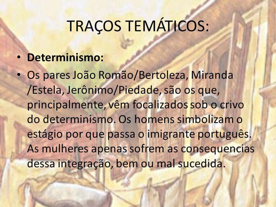 TRAÇOS TEMÁTICOS: Determinismo: Os pares João Romão/Bertoleza, Miranda /Estela, Jerônimo/Piedade, são os que, principalmente, vêm focalizados sob o cr