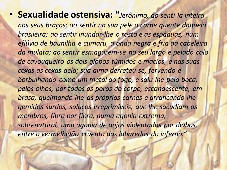 Sexualidade ostensiva: Jerônimo, ao senti-la inteira nos seus braços; ao sentir na sua pele a carne quente daquela brasileira; ao sentir inundar-lhe o