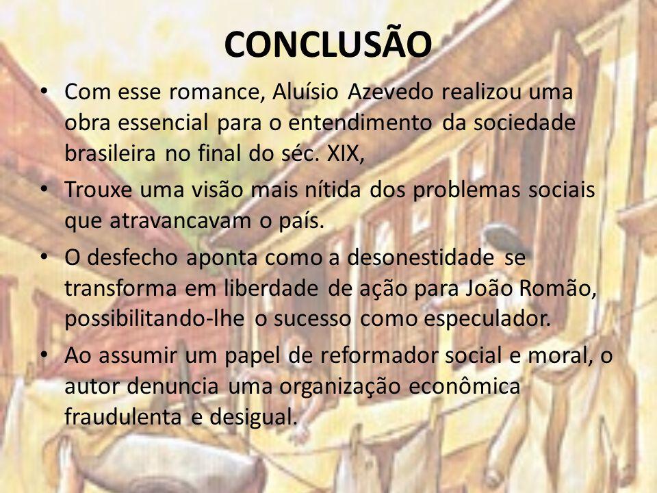 CONCLUSÃO Com esse romance, Aluísio Azevedo realizou uma obra essencial para o entendimento da sociedade brasileira no final do séc. XIX, Trouxe uma v
