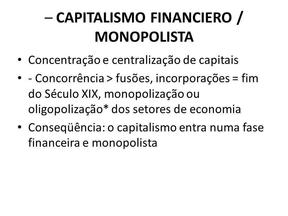– CAPITALISMO FINANCIERO / MONOPOLISTA Concentração e centralização de capitais - Concorrência > fusões, incorporações = fim do Século XIX, monopoliza