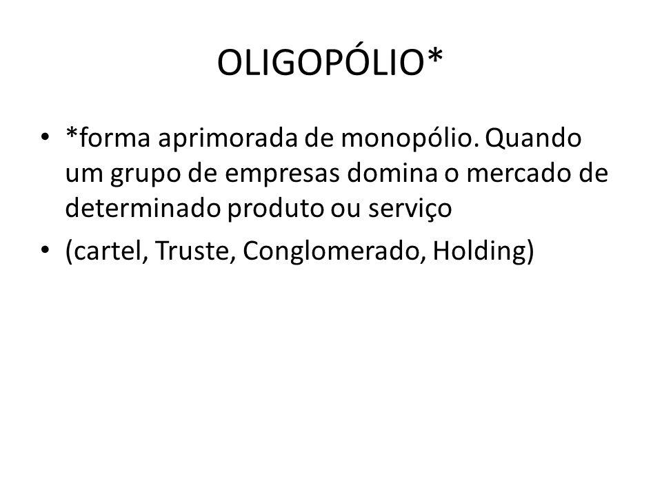 OLIGOPÓLIO* *forma aprimorada de monopólio. Quando um grupo de empresas domina o mercado de determinado produto ou serviço (cartel, Truste, Conglomera