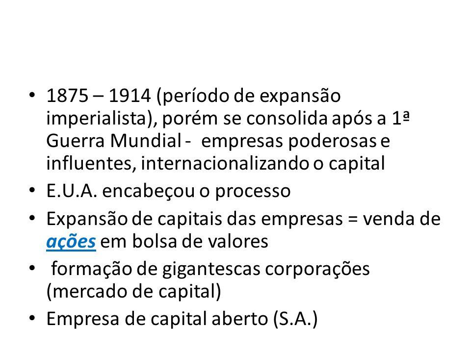 1875 – 1914 (período de expansão imperialista), porém se consolida após a 1ª Guerra Mundial - empresas poderosas e influentes, internacionalizando o c