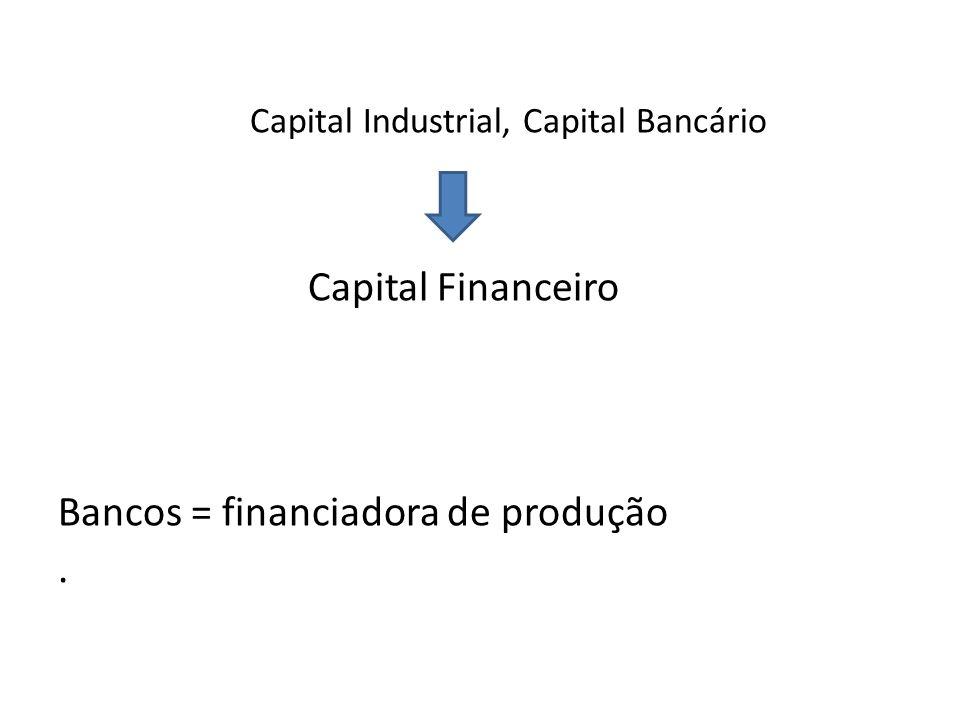 Capital Industrial, Capital Bancário Capital Financeiro Bancos = financiadora de produção.