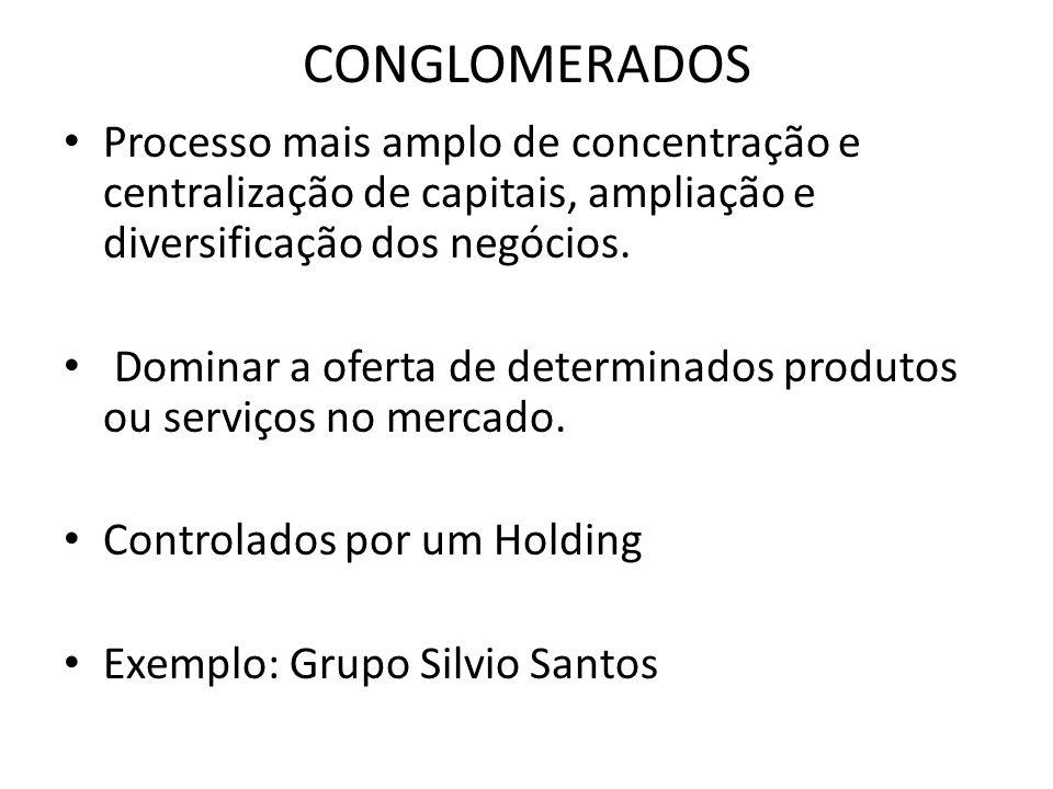CONGLOMERADOS Processo mais amplo de concentração e centralização de capitais, ampliação e diversificação dos negócios. Dominar a oferta de determinad