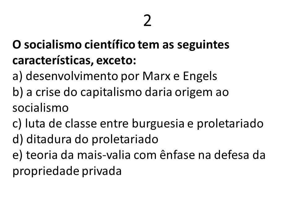 2 O socialismo científico tem as seguintes características, exceto: a) desenvolvimento por Marx e Engels b) a crise do capitalismo daria origem ao soc