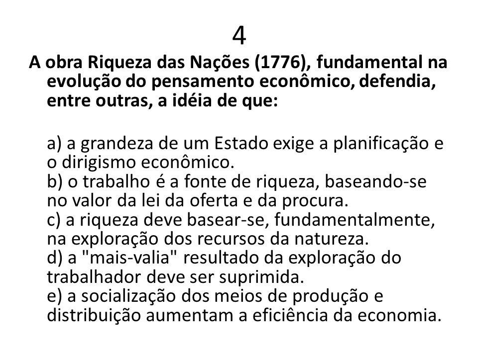 4 A obra Riqueza das Nações (1776), fundamental na evolução do pensamento econômico, defendia, entre outras, a idéia de que: a) a grandeza de um Estad