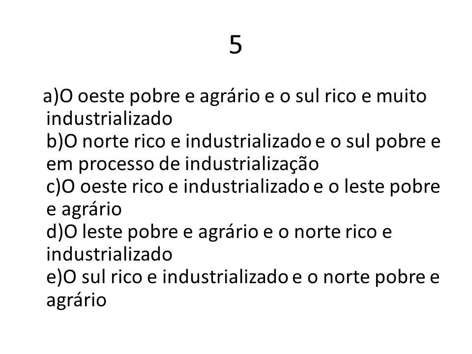 5 a)O oeste pobre e agrário e o sul rico e muito industrializado b)O norte rico e industrializado e o sul pobre e em processo de industrialização c)O