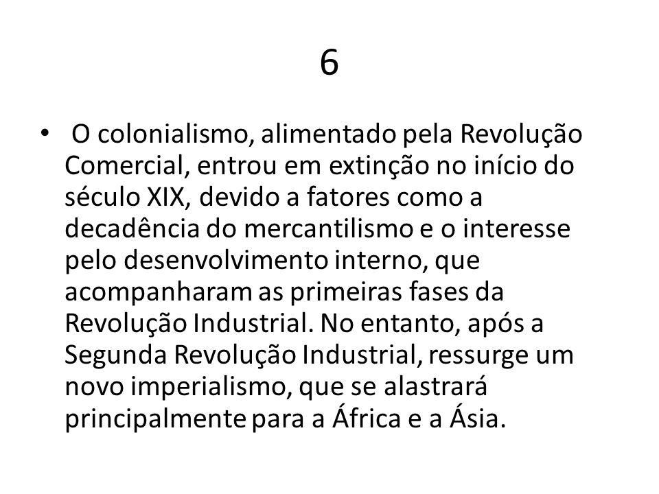 6 O colonialismo, alimentado pela Revolução Comercial, entrou em extinção no início do século XIX, devido a fatores como a decadência do mercantilismo