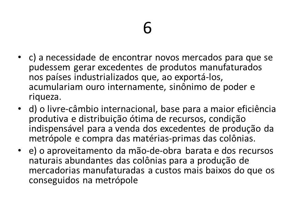 6 c) a necessidade de encontrar novos mercados para que se pudessem gerar excedentes de produtos manufaturados nos países industrializados que, ao exp