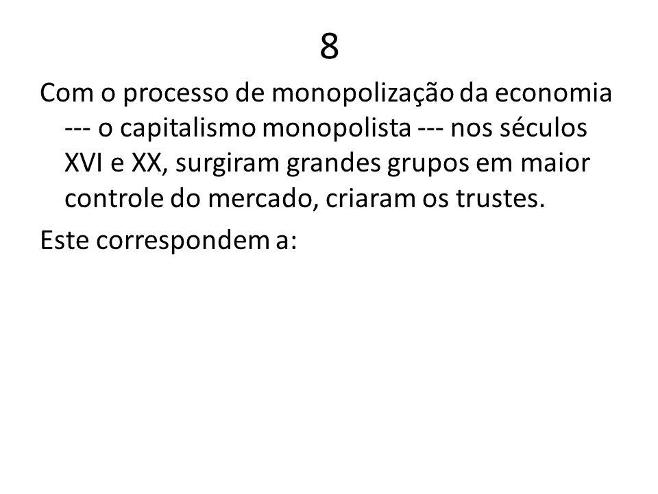 8 Com o processo de monopolização da economia --- o capitalismo monopolista --- nos séculos XVI e XX, surgiram grandes grupos em maior controle do mer