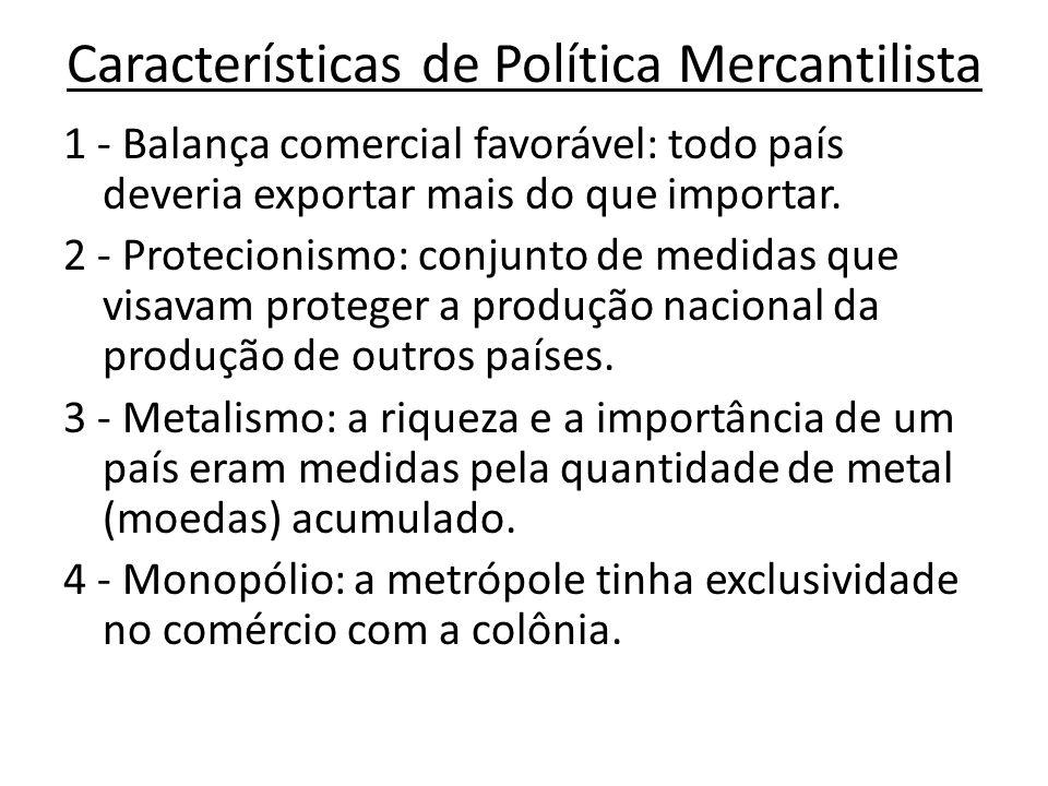 Características de Política Mercantilista 1 - Balança comercial favorável: todo país deveria exportar mais do que importar. 2 - Protecionismo: conjunt
