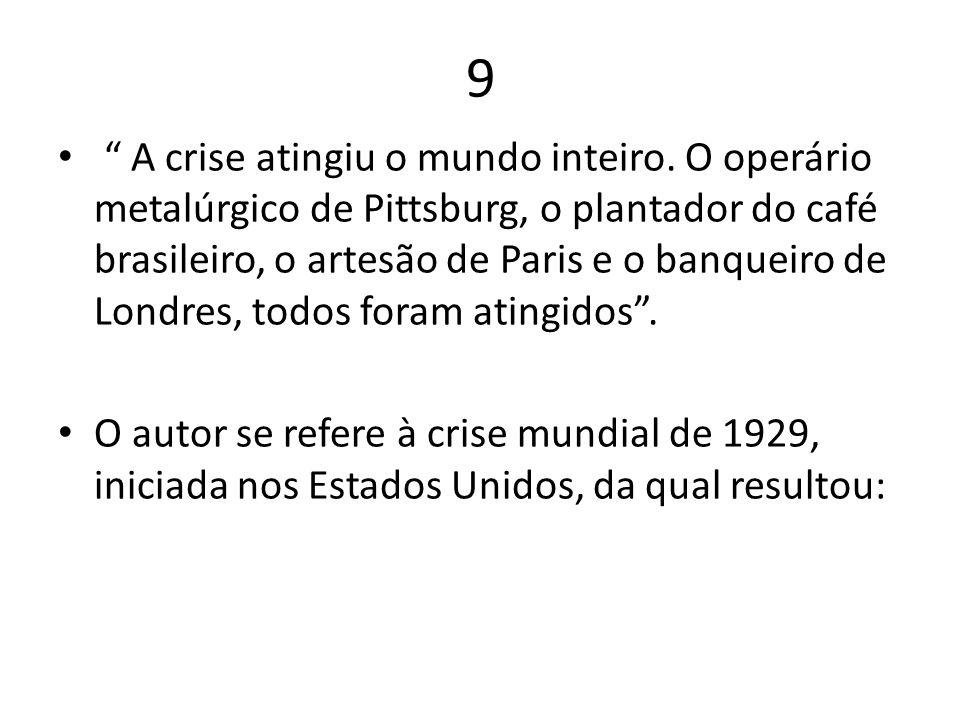 9 A crise atingiu o mundo inteiro. O operário metalúrgico de Pittsburg, o plantador do café brasileiro, o artesão de Paris e o banqueiro de Londres, t
