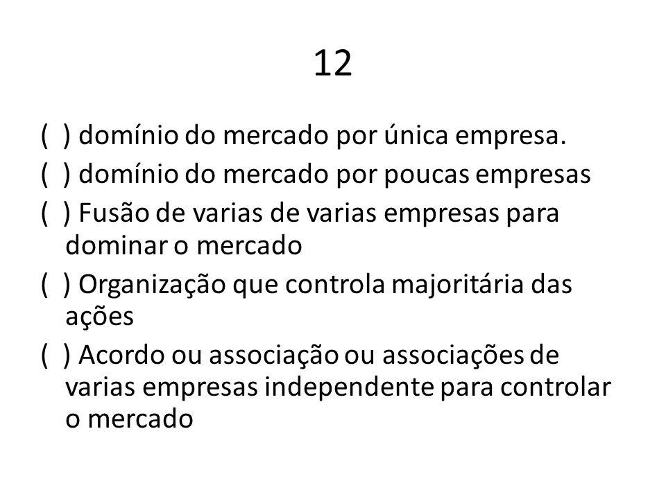 12 ( ) domínio do mercado por única empresa. ( ) domínio do mercado por poucas empresas ( ) Fusão de varias de varias empresas para dominar o mercado