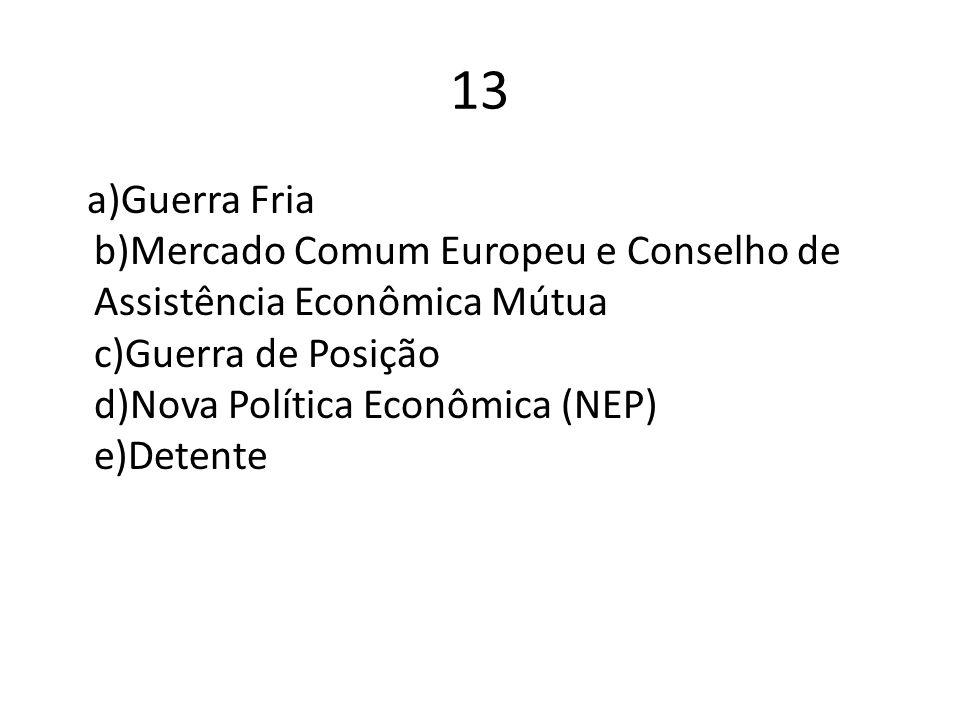 13 a)Guerra Fria b)Mercado Comum Europeu e Conselho de Assistência Econômica Mútua c)Guerra de Posição d)Nova Política Econômica (NEP) e)Detente