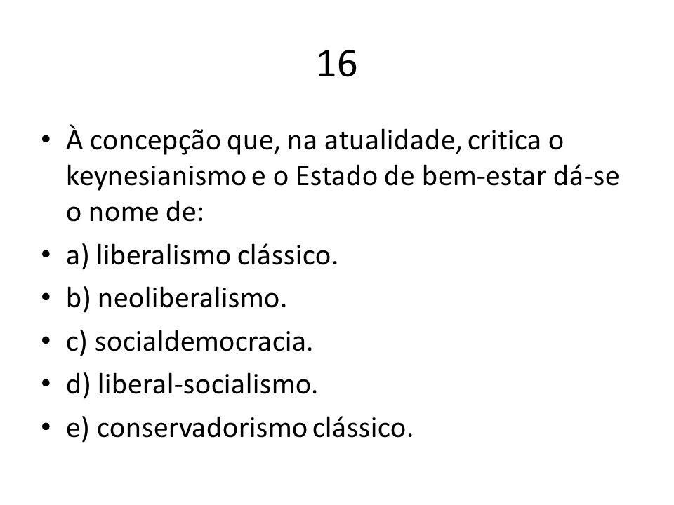 16 À concepção que, na atualidade, critica o keynesianismo e o Estado de bem-estar dá-se o nome de: a) liberalismo clássico. b) neoliberalismo. c) soc