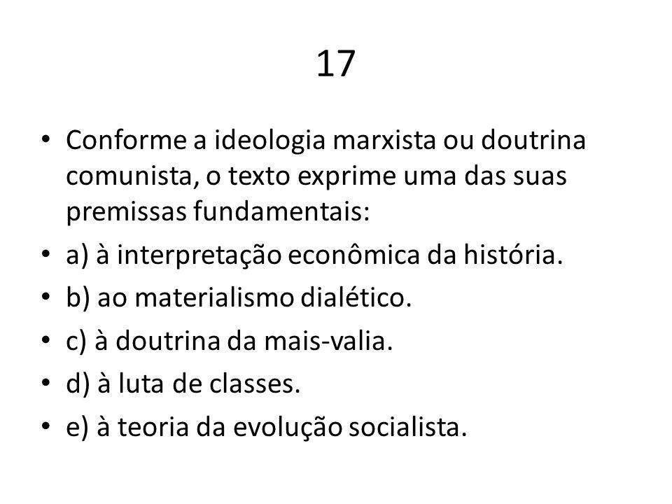 17 Conforme a ideologia marxista ou doutrina comunista, o texto exprime uma das suas premissas fundamentais: a) à interpretação econômica da história.