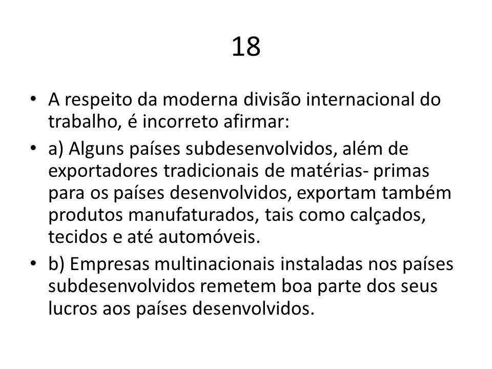 18 A respeito da moderna divisão internacional do trabalho, é incorreto afirmar: a) Alguns países subdesenvolvidos, além de exportadores tradicionais