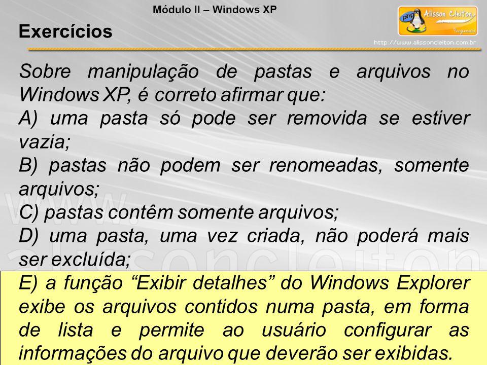 Sobre manipulação de pastas e arquivos no Windows XP, é correto afirmar que: A) uma pasta só pode ser removida se estiver vazia; B) pastas não podem s