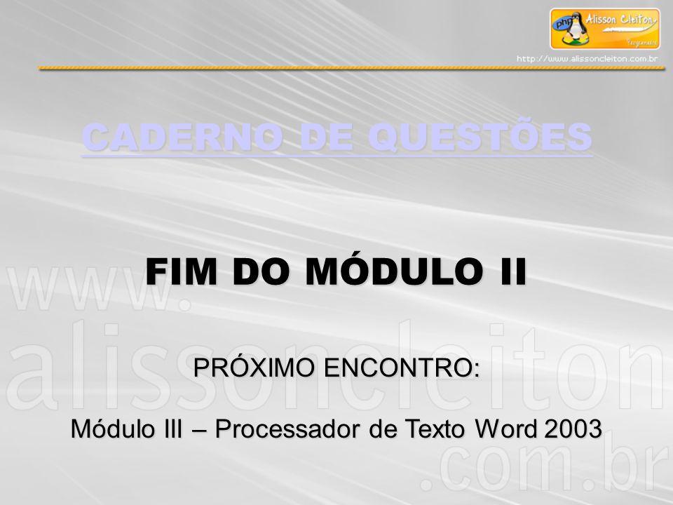 CADERNO DE QUESTÕES CADERNO DE QUESTÕES FIM DO MÓDULO II PRÓXIMO ENCONTRO: Módulo III – Processador de Texto Word 2003