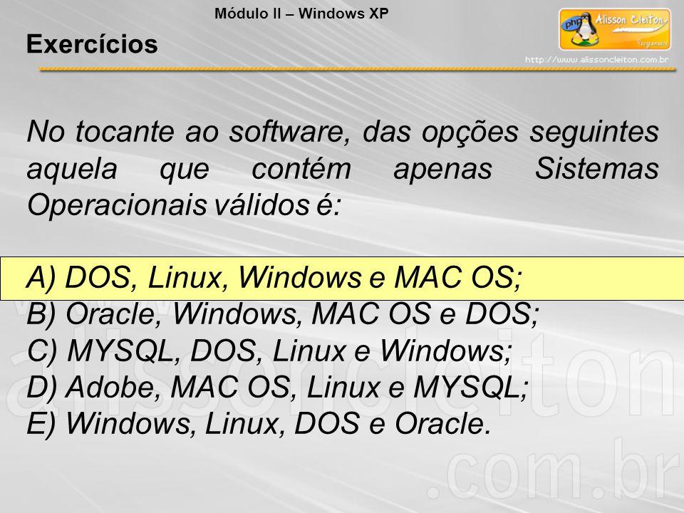 No tocante ao software, das opções seguintes aquela que contém apenas Sistemas Operacionais válidos é: A) DOS, Linux, Windows e MAC OS; B) Oracle, Win