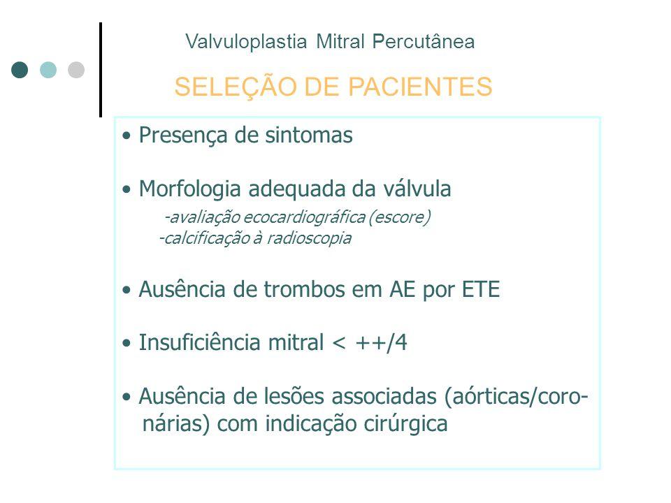 SELEÇÃO DE PACIENTES Presença de sintomas Morfologia adequada da válvula -avaliação ecocardiográfica (escore) -calcificação à radioscopia Ausência de trombos em AE por ETE Insuficiência mitral < ++/4 Ausência de lesões associadas (aórticas/coro- nárias) com indicação cirúrgica Valvuloplastia Mitral Percutânea