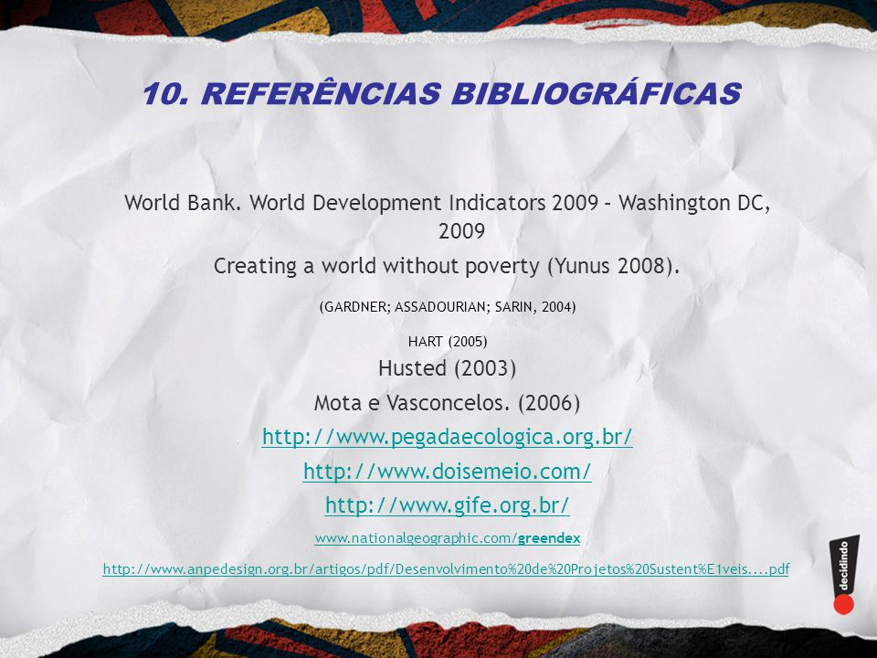 10. REFERÊNCIAS BIBLIOGRÁFICAS World Bank. World Development Indicators 2009 – Washington DC, 2009 Creating a world without poverty (Yunus 2008). (GAR