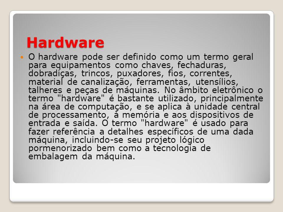 Hardware O hardware pode ser definido como um termo geral para equipamentos como chaves, fechaduras, dobradiças, trincos, puxadores, fios, correntes, material de canalização, ferramentas, utensílios, talheres e peças de máquinas.