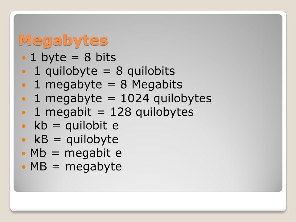 Megabytes 1 byte = 8 bits 1 quilobyte = 8 quilobits 1 megabyte = 8 Megabits 1 megabyte = 1024 quilobytes 1 megabit = 128 quilobytes kb = quilobit e kB = quilobyte Mb = megabit e MB = megabyte