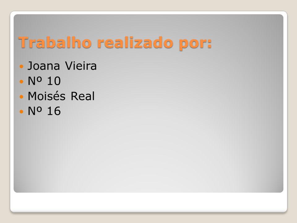 Trabalho realizado por: Joana Vieira Nº 10 Moisés Real Nº 16