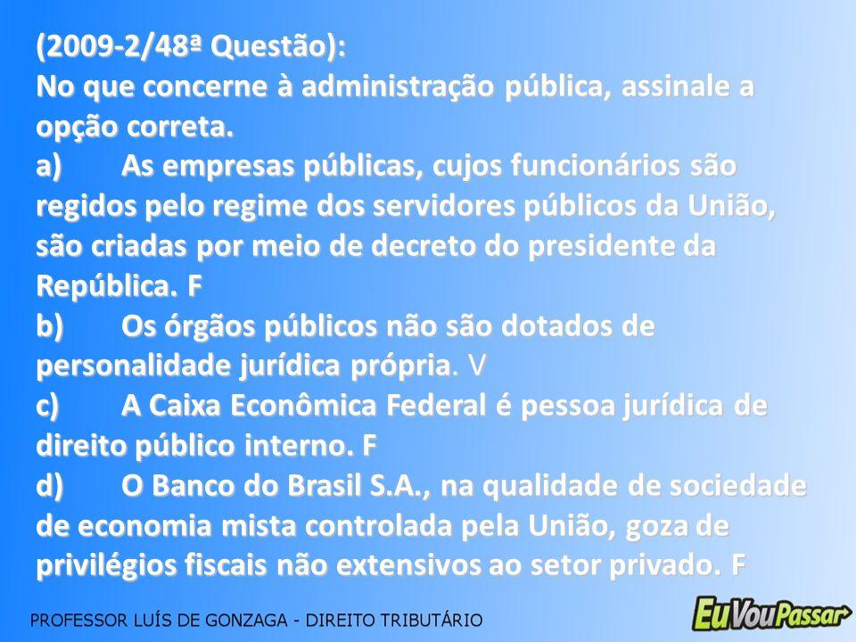 (2009-2/48ª Questão): No que concerne à administração pública, assinale a opção correta. a)As empresas públicas, cujos funcionários são regidos pelo r