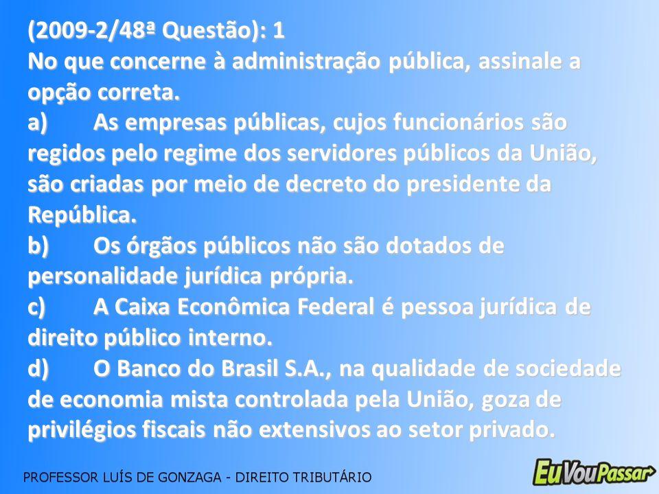 (2009-2/48ª Questão): 1 No que concerne à administração pública, assinale a opção correta. a)As empresas públicas, cujos funcionários são regidos pelo
