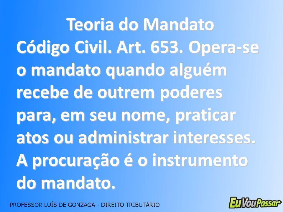 Teoria do Mandato Código Civil. Art. 653. Opera-se o mandato quando alguém recebe de outrem poderes para, em seu nome, praticar atos ou administrar in