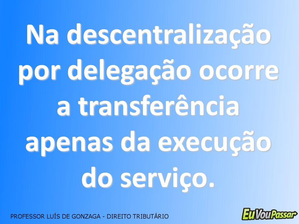 Na descentralização por delegação ocorre a transferência apenas da execução do serviço.